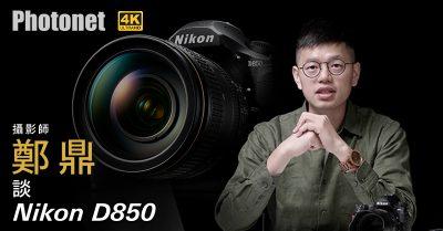 專業攝影師  –  鄭鼎 談 Nikon D850